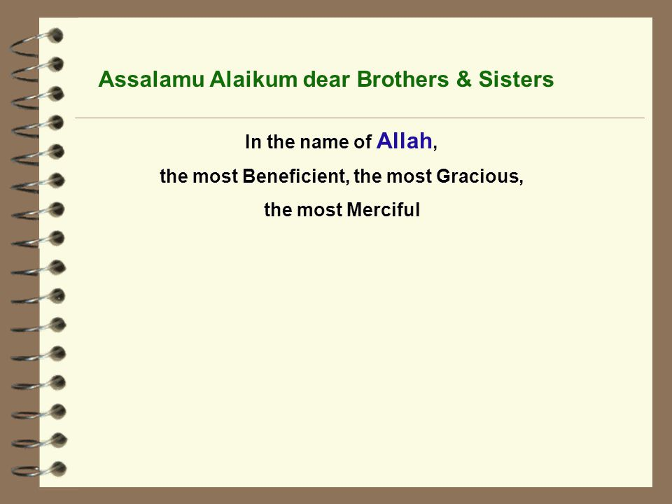 Assalamu Alaikum dear Brothers & Sisters In the name of Allah, the most Beneficient, the most Gracious, the most Merciful