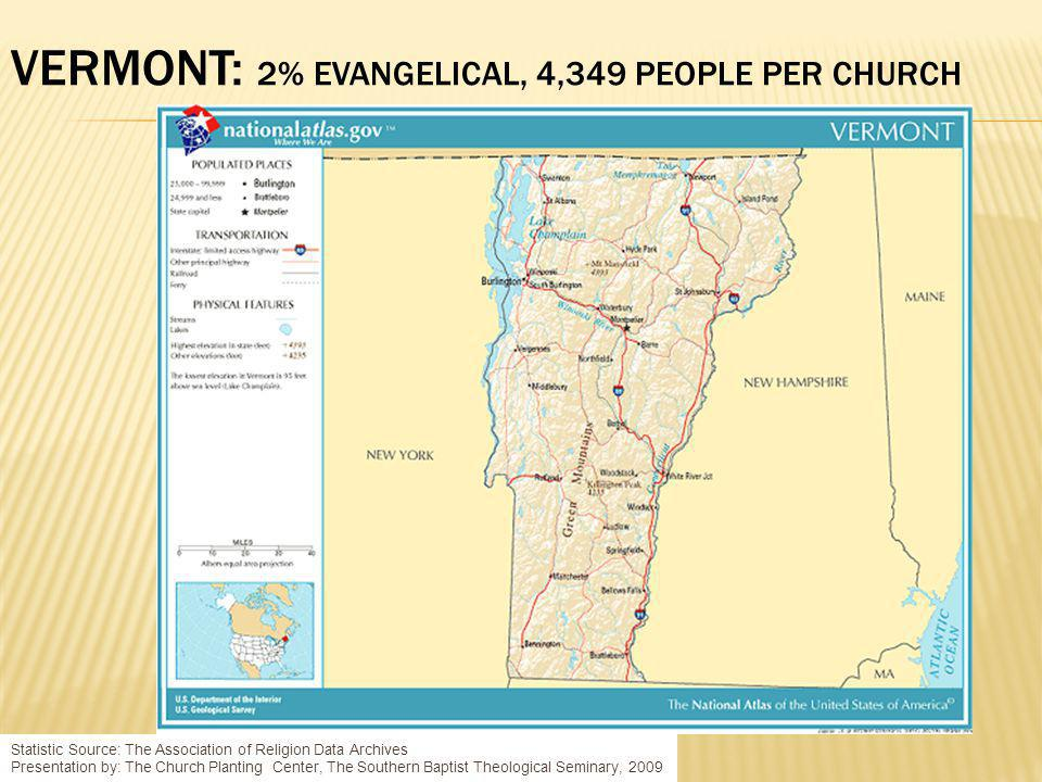 VERMONT: 2% EVANGELICAL, 4,349 PEOPLE PER CHURCH Statistic Source: The Association of Religion Data Archives Presentation by: The Church Planting Center, The Southern Baptist Theological Seminary, 2009