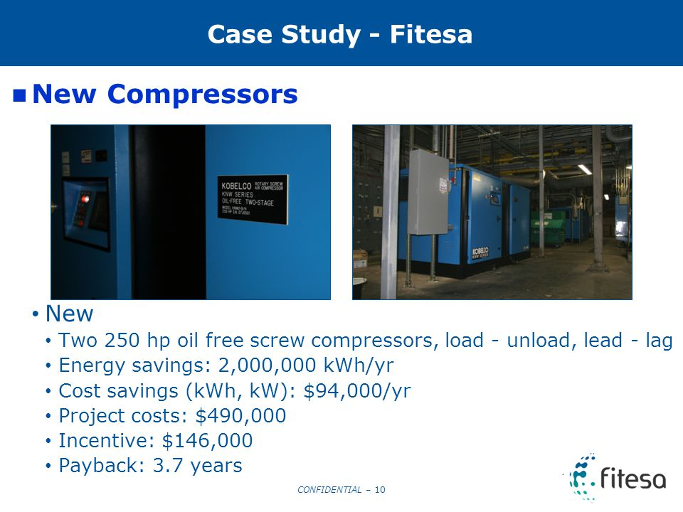 CONFIDENTIAL – 10 10 Case Study - Fitesa New Compressors New Two 250 hp oil free screw compressors, load - unload, lead - lag Energy savings: 2,000,000 kWh/yr Cost savings (kWh, kW): $94,000/yr Project costs: $490,000 Incentive: $146,000 Payback: 3.7 years
