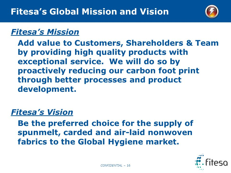 CONFIDENTIAL – 16 Fitesa's Global Mission and Vision Fitesa's Mission Add value to Customers, Shareholders & Team by providing high quality products with exceptional service.