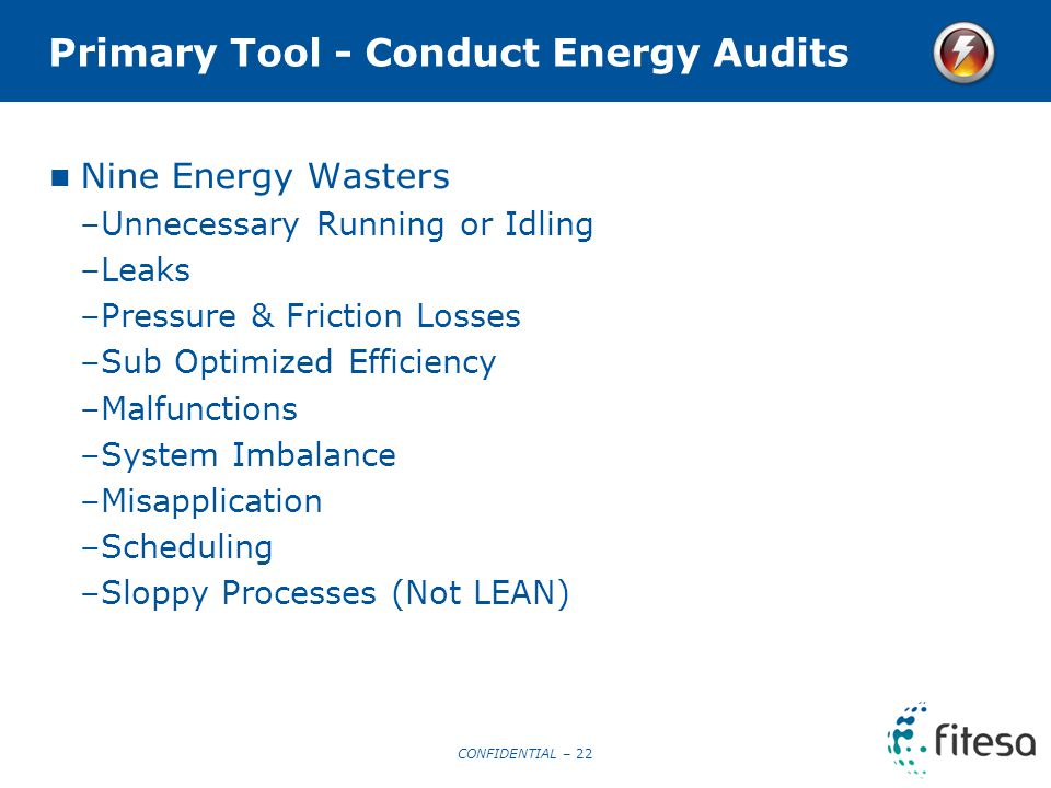 CONFIDENTIAL – 22 Primary Tool - Conduct Energy Audits Nine Energy Wasters –Unnecessary Running or Idling –Leaks –Pressure & Friction Losses –Sub Optimized Efficiency –Malfunctions –System Imbalance –Misapplication –Scheduling –Sloppy Processes (Not LEAN)