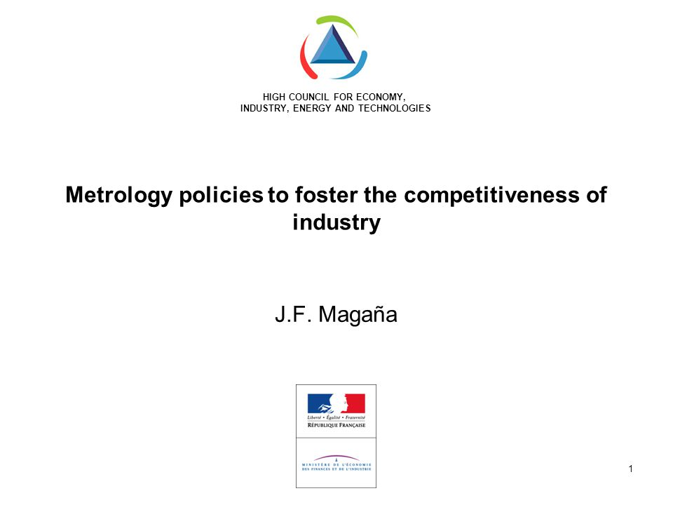 HIGH COUNCIL FOR ECONOMY, INDUSTRY, ENERGY AND TECHNOLOGIES 1 Metrology policies to foster the competitiveness of industry J.F.
