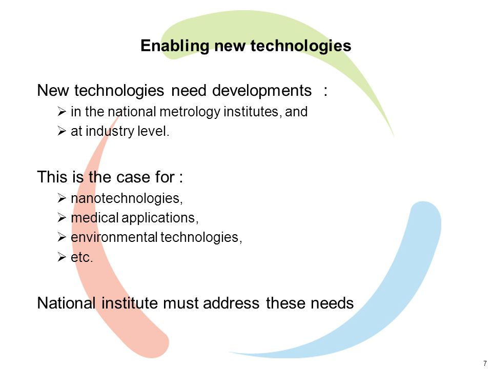 7 Enabling new technologies New technologies need developments :  in the national metrology institutes, and  at industry level.