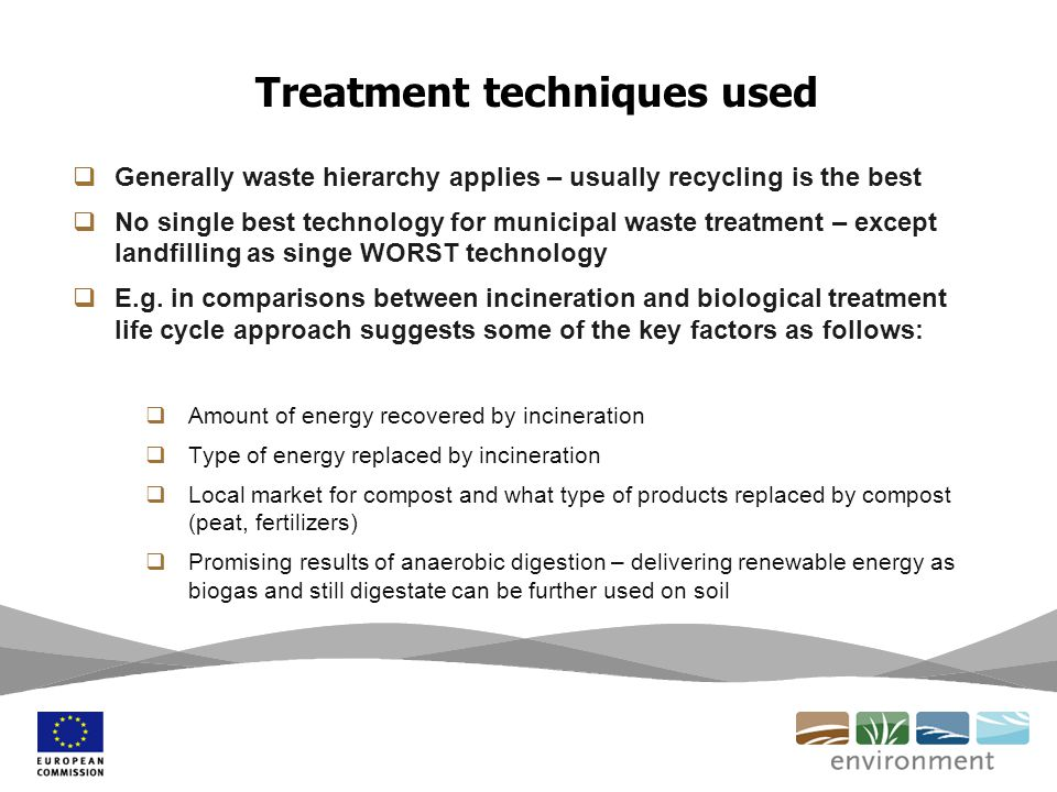 Treatment techniques used  Generally waste hierarchy applies – usually recycling is the best  No single best technology for municipal waste treatment – except landfilling as singe WORST technology  E.g.
