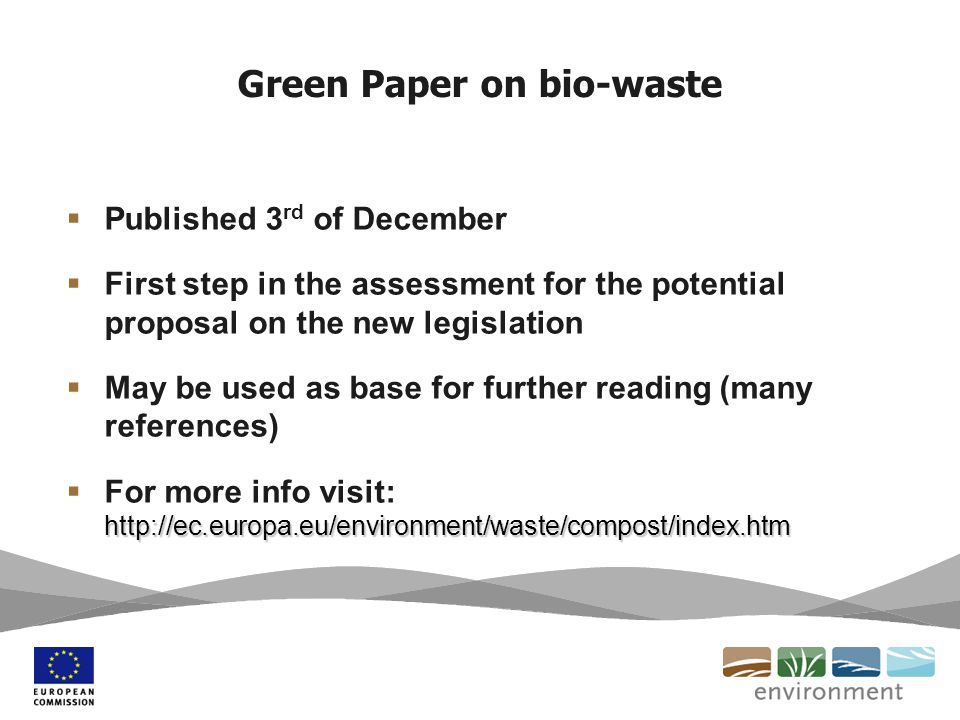 Green Paper on bio-waste  Published 3 rd of December  First step in the assessment for the potential proposal on the new legislation  May be used as base for further reading (many references) http://ec.europa.eu/environment/waste/compost/index.htm  For more info visit: http://ec.europa.eu/environment/waste/compost/index.htm