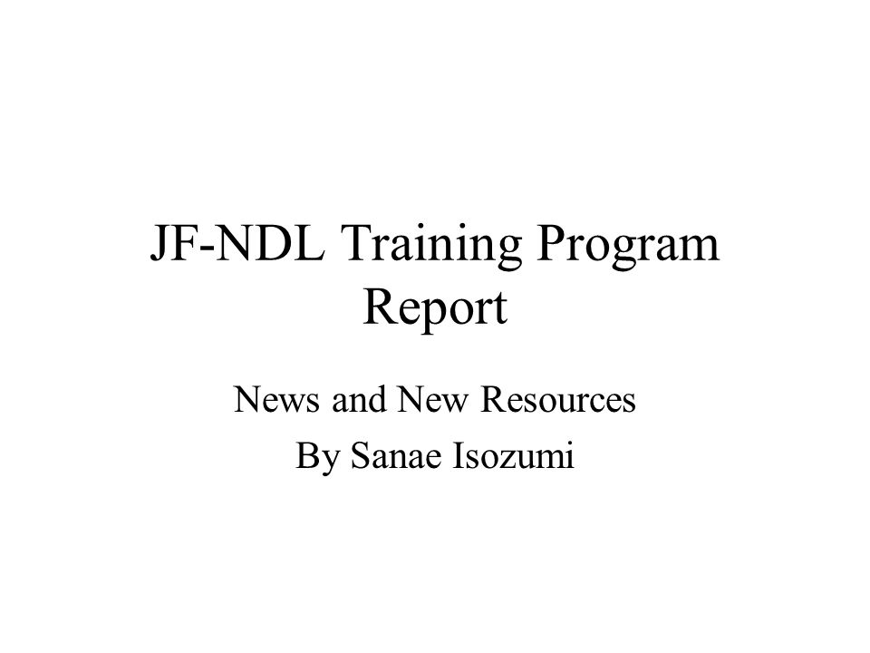 JF-NDL Training Program Report News and New Resources By Sanae Isozumi