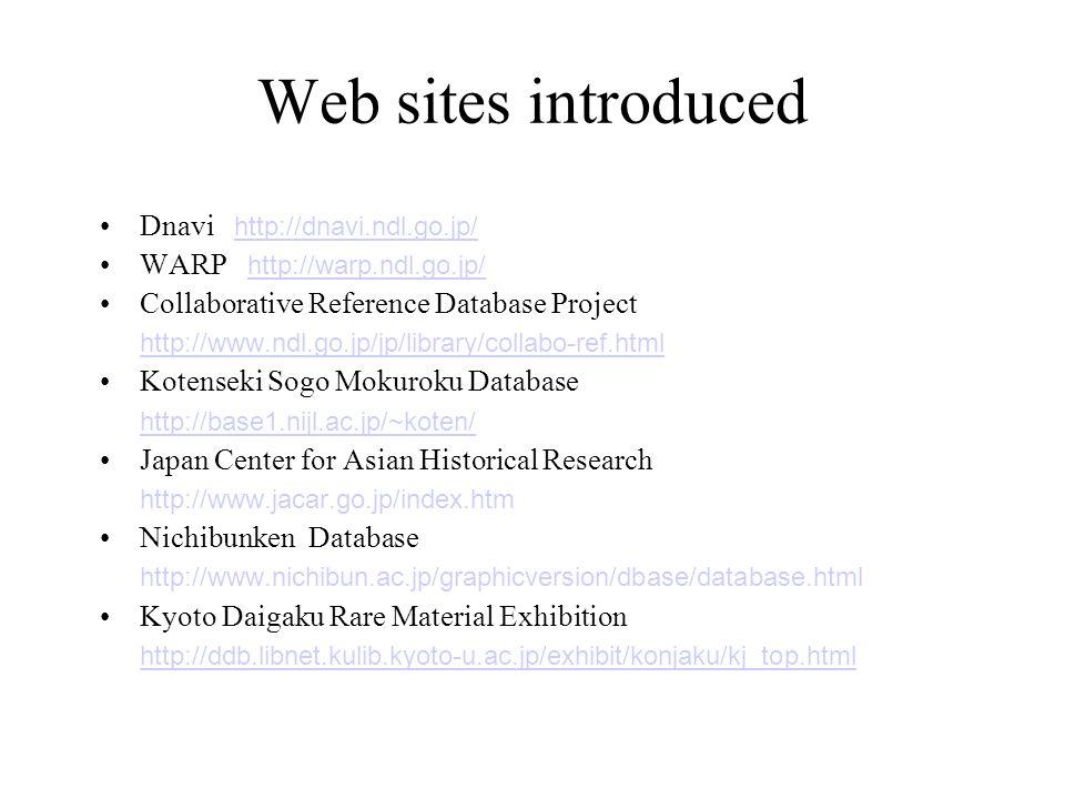 Web sites introduced Dnavi http://dnavi.ndl.go.jp/ http://dnavi.ndl.go.jp/ WARP http://warp.ndl.go.jp/ http://warp.ndl.go.jp/ Collaborative Reference Database Project http://www.ndl.go.jp/jp/library/collabo-ref.html Kotenseki Sogo Mokuroku Database http://base1.nijl.ac.jp/~koten/ Japan Center for Asian Historical Research http://www.jacar.go.jp/index.htm Nichibunken Database http://www.nichibun.ac.jp/graphicversion/dbase/database.html Kyoto Daigaku Rare Material Exhibition http://ddb.libnet.kulib.kyoto-u.ac.jp/exhibit/konjaku/kj_top.html