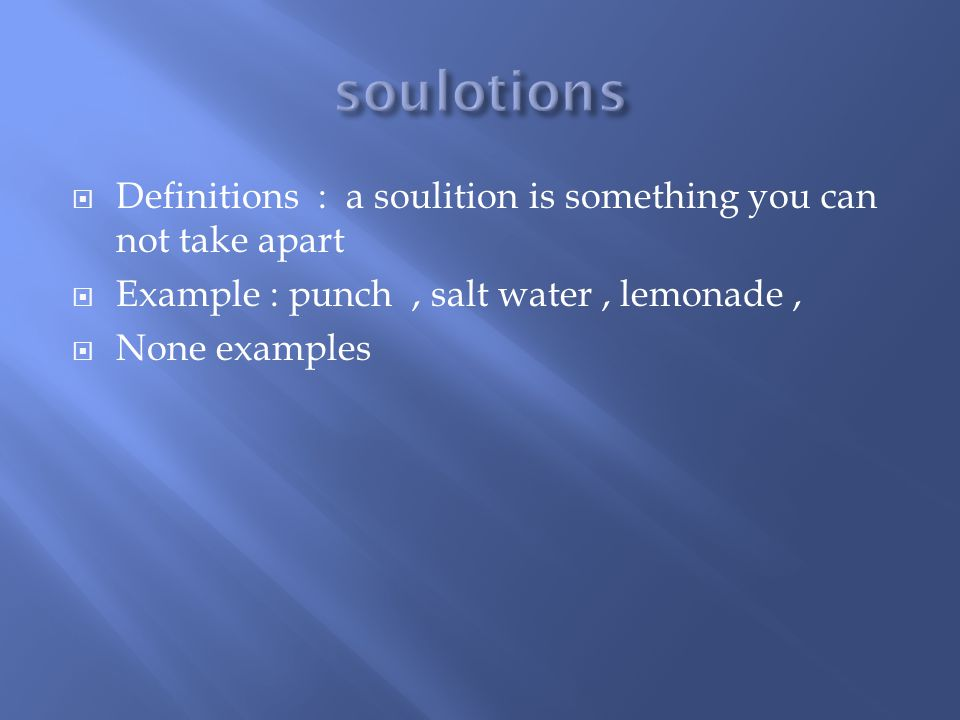  Definitions : a soulition is something you can not take apart  Example : punch, salt water, lemonade,  None examples