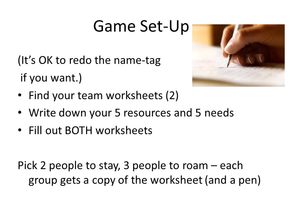 Game Set-Up (It's OK to redo the name-tag if you want.) Find your team worksheets (2) Write down your 5 resources and 5 needs Fill out BOTH worksheets Pick 2 people to stay, 3 people to roam – each group gets a copy of the worksheet (and a pen)