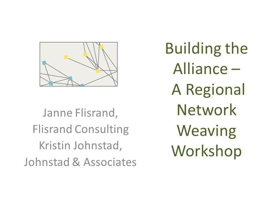 Building the Alliance – A Regional Network Weaving Workshop Janne Flisrand, Flisrand Consulting Kristin Johnstad, Johnstad & Associates