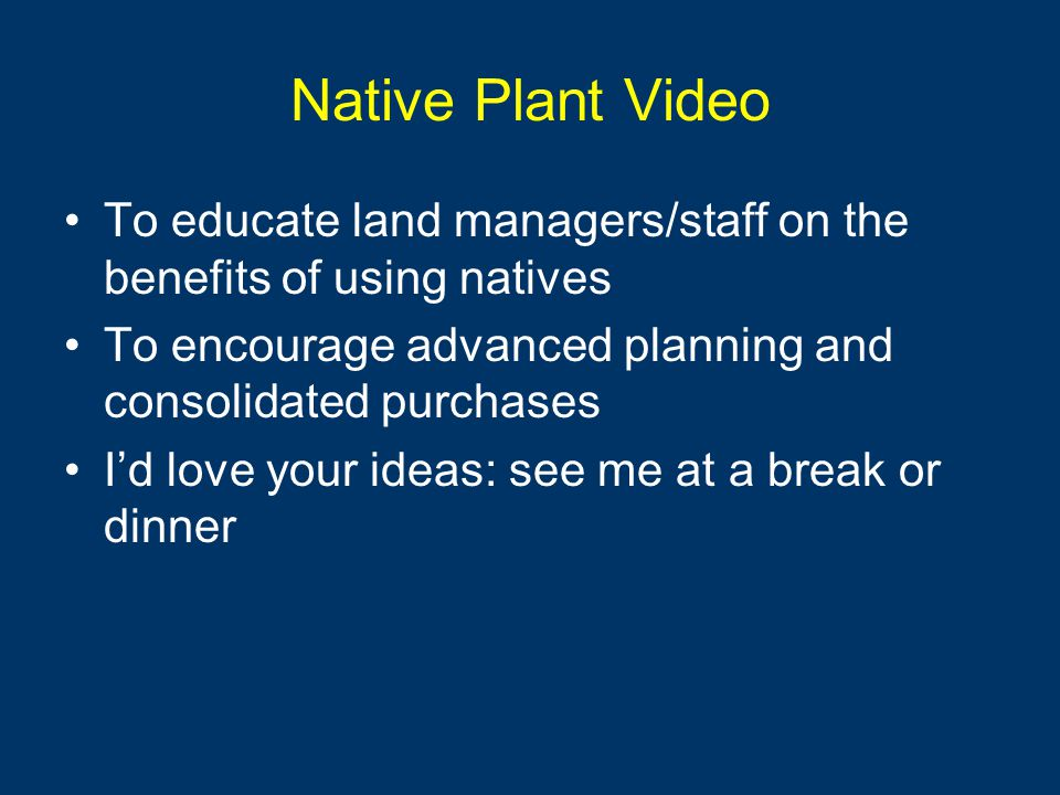 Native Plant Video To educate land managers/staff on the benefits of using natives To encourage advanced planning and consolidated purchases I'd love your ideas: see me at a break or dinner
