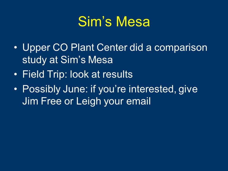 Sim's Mesa Upper CO Plant Center did a comparison study at Sim's Mesa Field Trip: look at results Possibly June: if you're interested, give Jim Free or Leigh your email