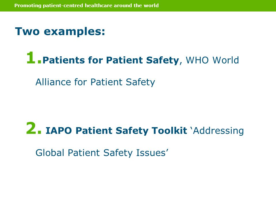 1. Patients for Patient Safety, WHO World Alliance for Patient Safety 2. IAPO Patient Safety Toolkit 'Addressing Global Patient Safety Issues' Two exa