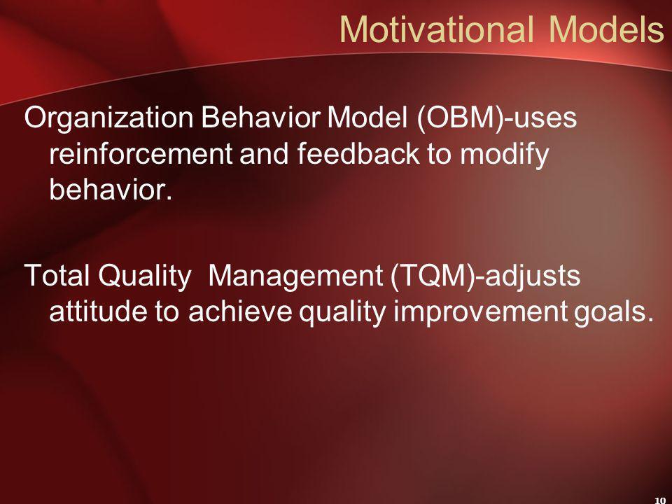 10 Motivational Models Organization Behavior Model (OBM)-uses reinforcement and feedback to modify behavior.