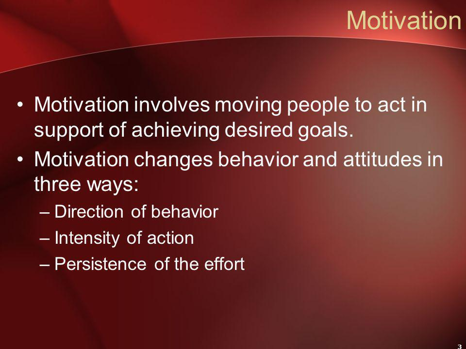 3 Motivation Motivation involves moving people to act in support of achieving desired goals. Motivation changes behavior and attitudes in three ways: