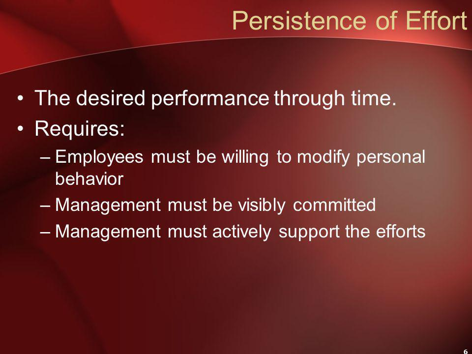 6 Persistence of Effort The desired performance through time. Requires: –Employees must be willing to modify personal behavior –Management must be vis
