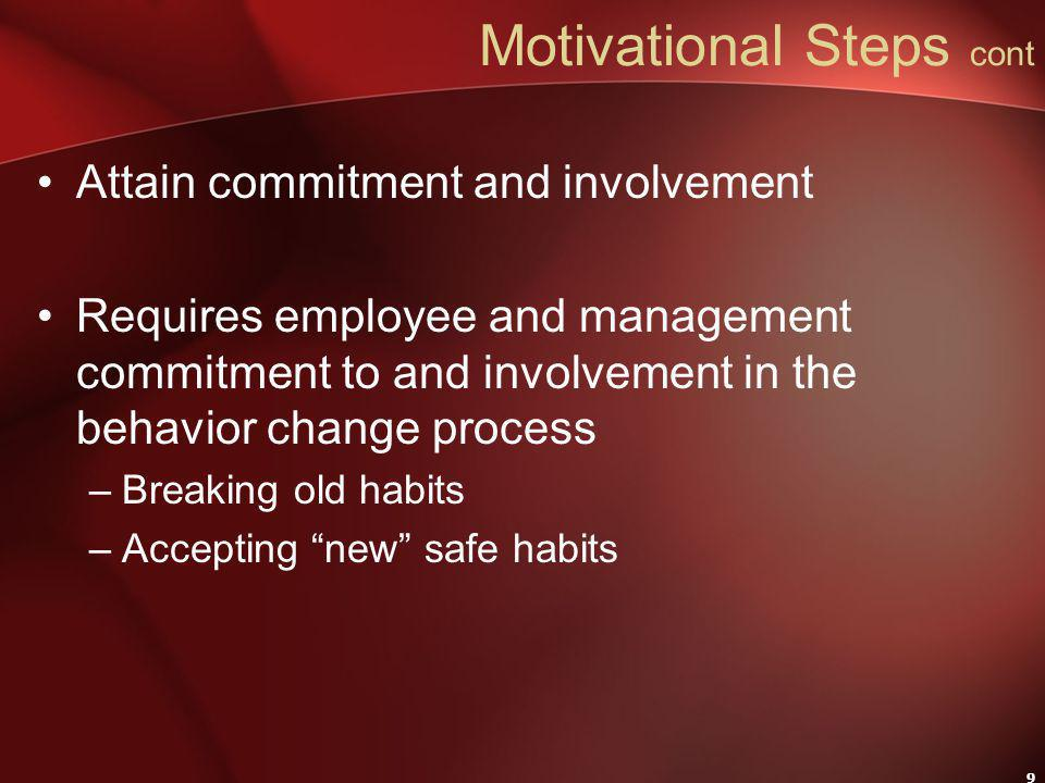 9 Motivational Steps cont Attain commitment and involvement Requires employee and management commitment to and involvement in the behavior change process –Breaking old habits –Accepting new safe habits