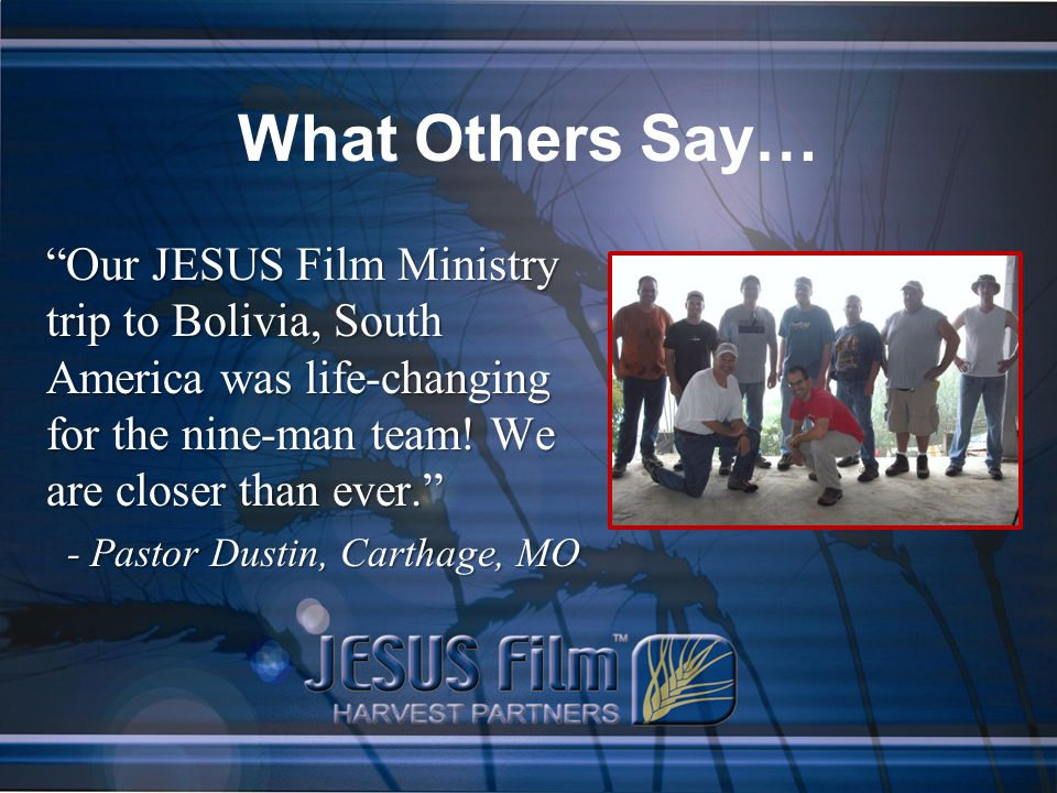 What Others Say… Our JESUS Film Ministry trip to Bolivia, South America was life-changing for the nine-man team.