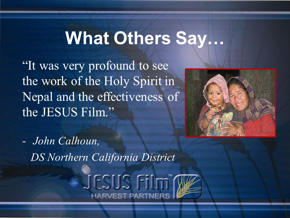 What Others Say… It was very profound to see the work of the Holy Spirit in Nepal and the effectiveness of the JESUS Film. -John Calhoun, DS Northern California District