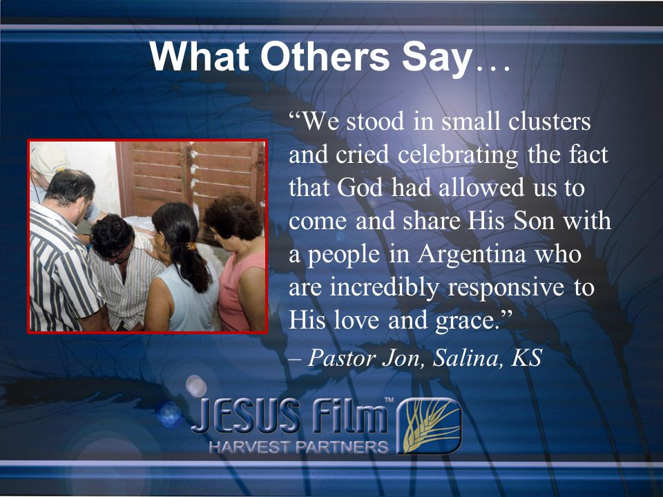 What Others Say … We stood in small clusters and cried celebrating the fact that God had allowed us to come and share His Son with a people in Argentina who are incredibly responsive to His love and grace. – Pastor Jon, Salina, KS