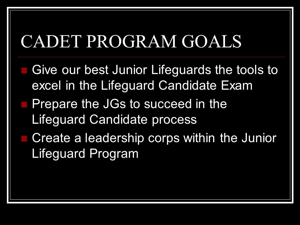 CADET PROGRAM GOALS Give our best Junior Lifeguards the tools to excel in the Lifeguard Candidate Exam Prepare the JGs to succeed in the Lifeguard Candidate process Create a leadership corps within the Junior Lifeguard Program