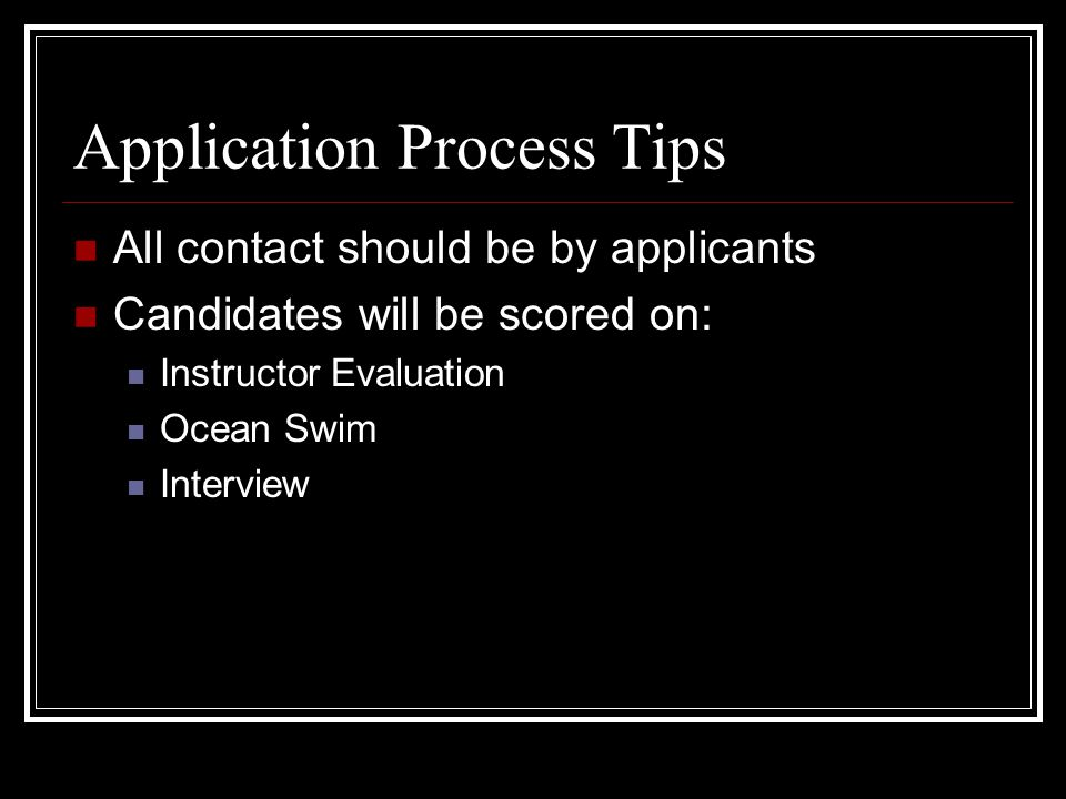 Application Process Tips All contact should be by applicants Candidates will be scored on: Instructor Evaluation Ocean Swim Interview