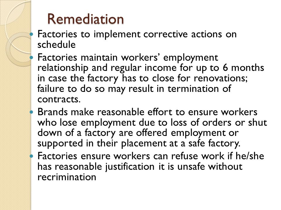 Remediation Factories to implement corrective actions on schedule Factories maintain workers' employment relationship and regular income for up to 6 months in case the factory has to close for renovations; failure to do so may result in termination of contracts.
