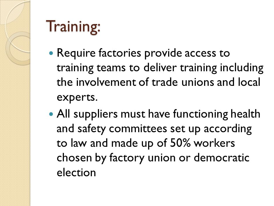 Training: Require factories provide access to training teams to deliver training including the involvement of trade unions and local experts.