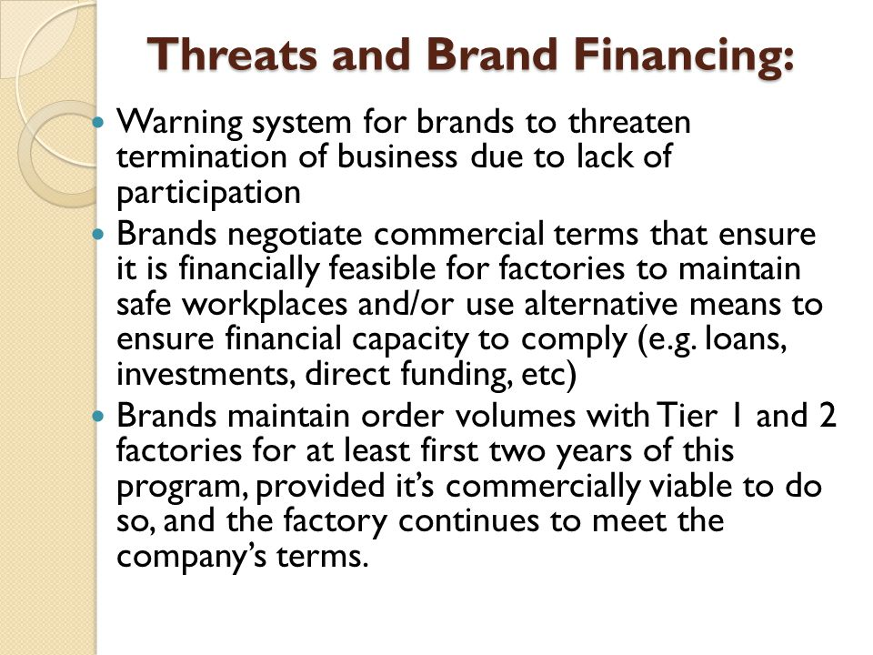 Threats and Brand Financing: Warning system for brands to threaten termination of business due to lack of participation Brands negotiate commercial terms that ensure it is financially feasible for factories to maintain safe workplaces and/or use alternative means to ensure financial capacity to comply (e.g.