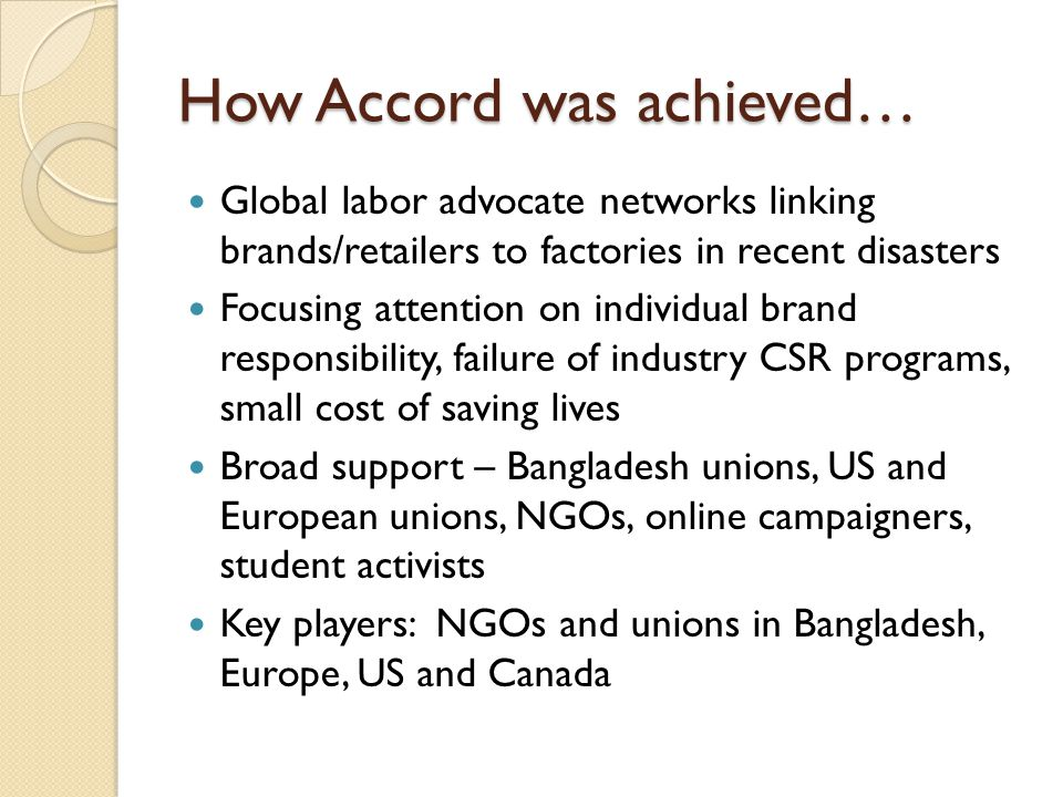 How Accord was achieved… Global labor advocate networks linking brands/retailers to factories in recent disasters Focusing attention on individual brand responsibility, failure of industry CSR programs, small cost of saving lives Broad support – Bangladesh unions, US and European unions, NGOs, online campaigners, student activists Key players: NGOs and unions in Bangladesh, Europe, US and Canada
