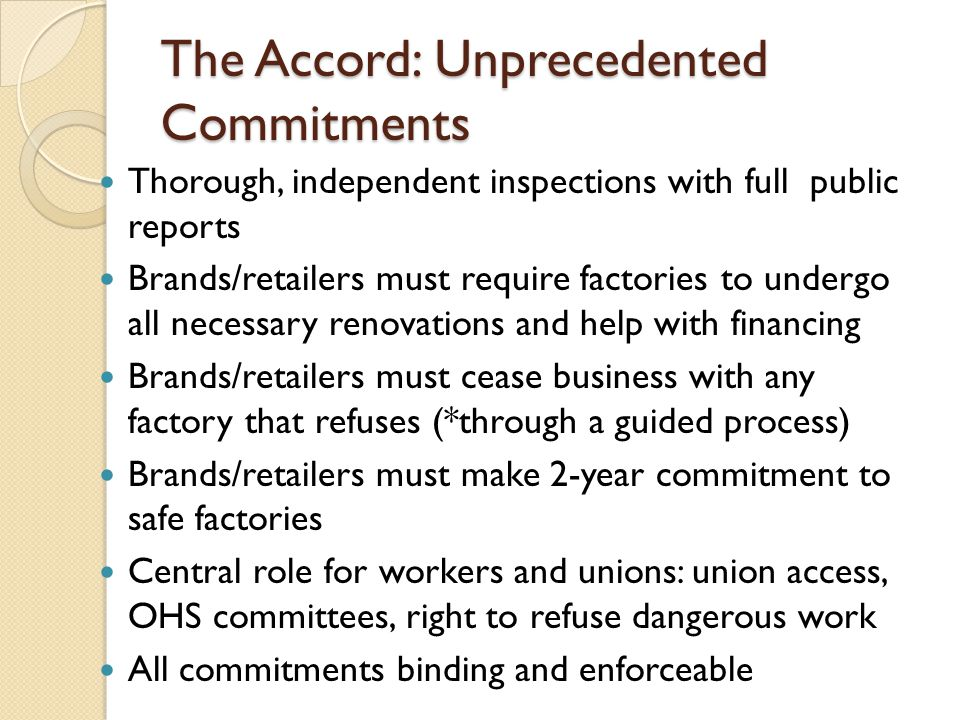 The Accord: Unprecedented Commitments Thorough, independent inspections with full public reports Brands/retailers must require factories to undergo all necessary renovations and help with financing Brands/retailers must cease business with any factory that refuses (*through a guided process) Brands/retailers must make 2-year commitment to safe factories Central role for workers and unions: union access, OHS committees, right to refuse dangerous work All commitments binding and enforceable