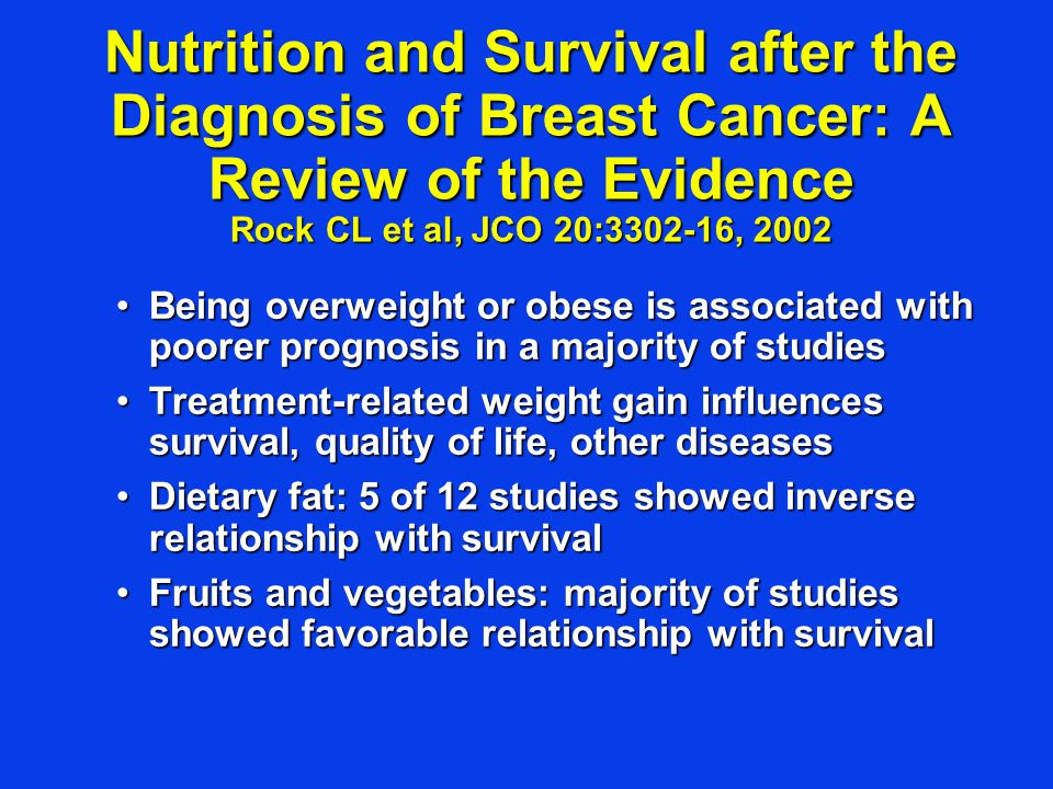 Nutrition and Survival after the Diagnosis of Breast Cancer: A Review of the Evidence Rock CL et al, JCO 20:3302-16, 2002 Being overweight or obese is