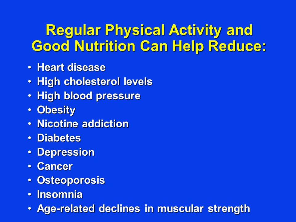 Regular Physical Activity and Good Nutrition Can Help Reduce: Heart diseaseHeart disease High cholesterol levelsHigh cholesterol levels High blood pre