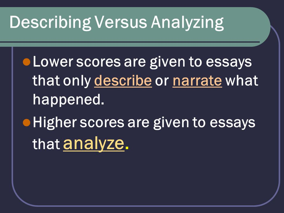 Describing Versus Analyzing Lower scores are given to essays that only describe or narrate what happened. Higher scores are given to essays that analy