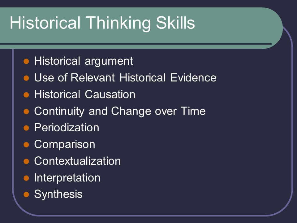 Historical Thinking Skills Historical argument Use of Relevant Historical Evidence Historical Causation Continuity and Change over Time Periodization