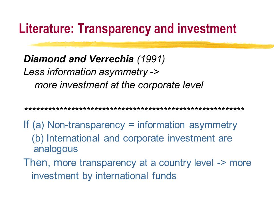 Literature: Transparency and investment Diamond and Verrechia (1991) Less information asymmetry -> more investment at the corporate level ********************************************************* If ( a) Non-transparency = information asymmetry (b) International and corporate investment are analogous Then, m ore transparency at a country level -> more investment by international funds