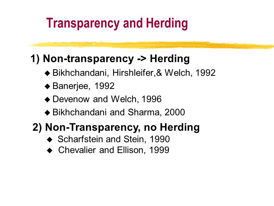 Transparency and Herding 1) Non-transparency -> Herding u Bikhchandani, Hirshleifer,& Welch, 1992 u Banerjee, 1992 u Devenow and Welch, 1996 u Bikhchandani and Sharma, 2000 2) Non-Transparency, no Herding  Scharfstein and Stein, 1990 u Chevalier and Ellison, 1999