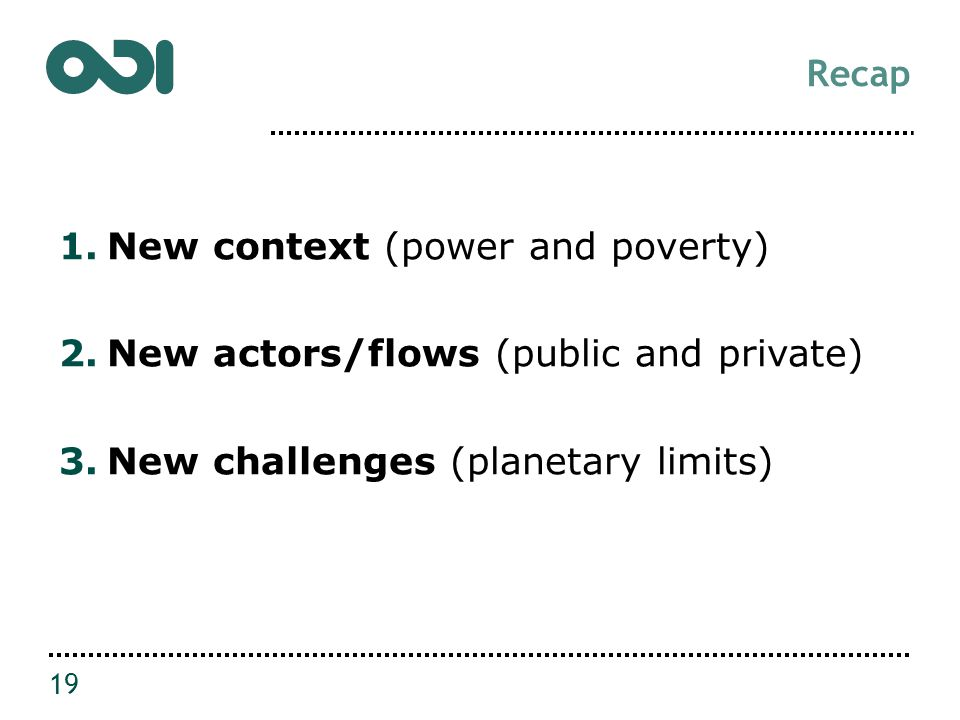 Recap 1.New context (power and poverty) 2.New actors/flows (public and private) 3.New challenges (planetary limits) 19