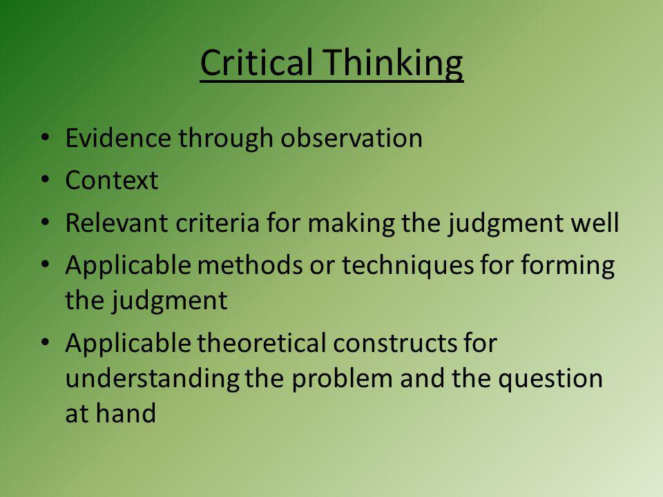 Critical Thinking Evidence through observation Context Relevant criteria for making the judgment well Applicable methods or techniques for forming the judgment Applicable theoretical constructs for understanding the problem and the question at hand