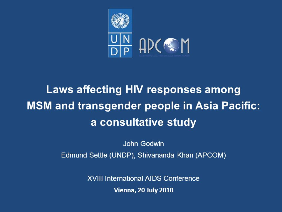 Laws affecting HIV responses among MSM and transgender people in Asia Pacific: a consultative study John Godwin Edmund Settle (UNDP), Shivananda Khan (APCOM) XVIII International AIDS Conference Vienna, 20 July 2010