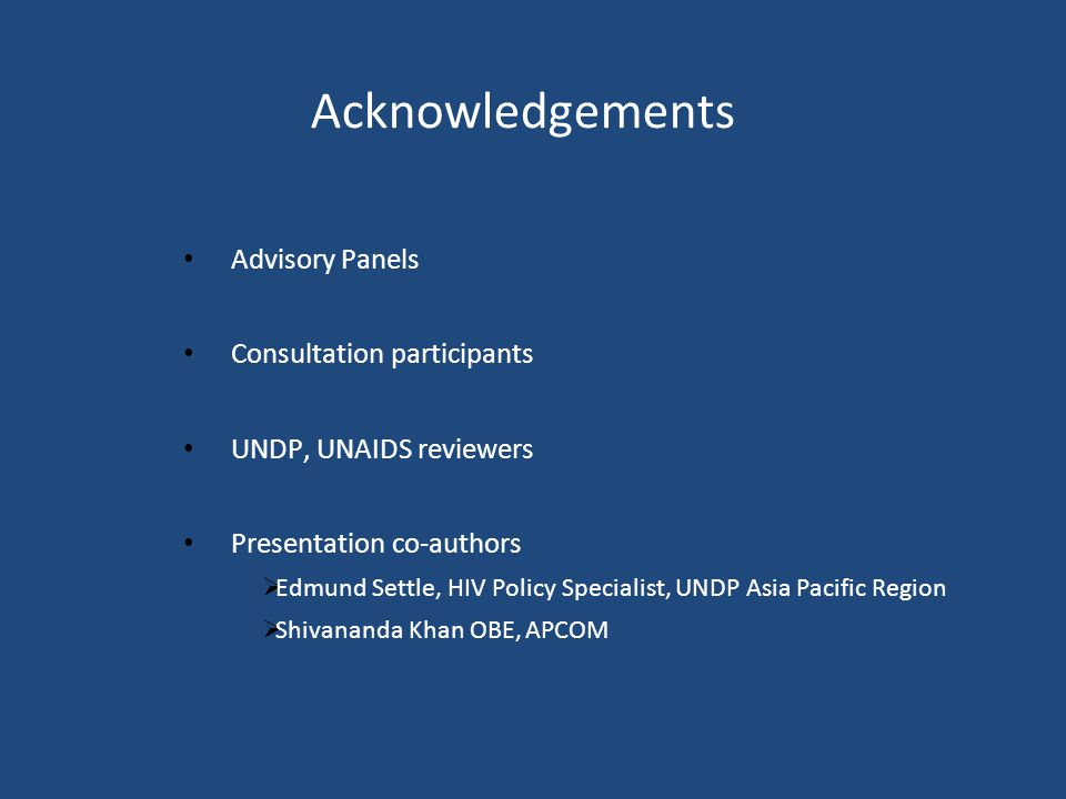 Acknowledgements Advisory Panels Consultation participants UNDP, UNAIDS reviewers Presentation co-authors  Edmund Settle, HIV Policy Specialist, UNDP Asia Pacific Region  Shivananda Khan OBE, APCOM