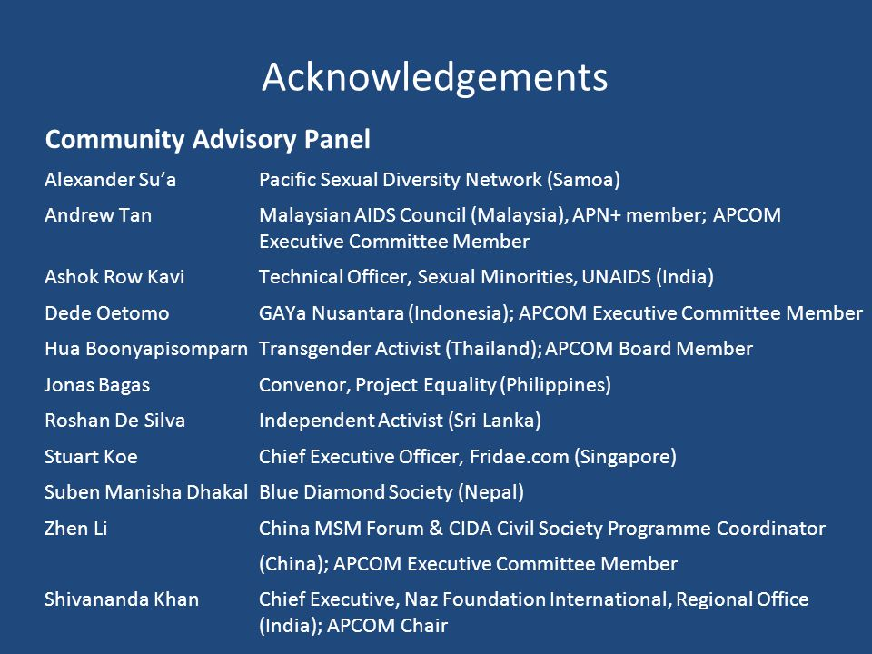 Acknowledgements Community Advisory Panel Alexander Su'a Pacific Sexual Diversity Network (Samoa) Andrew TanMalaysian AIDS Council (Malaysia), APN+ member; APCOM Executive Committee Member Ashok Row Kavi Technical Officer, Sexual Minorities, UNAIDS (India) Dede OetomoGAYa Nusantara (Indonesia); APCOM Executive Committee Member Hua BoonyapisomparnTransgender Activist (Thailand); APCOM Board Member Jonas Bagas Convenor, Project Equality (Philippines) Roshan De Silva Independent Activist (Sri Lanka) Stuart Koe Chief Executive Officer, Fridae.com (Singapore) Suben Manisha Dhakal Blue Diamond Society (Nepal) Zhen LiChina MSM Forum & CIDA Civil Society Programme Coordinator (China); APCOM Executive Committee Member Shivananda Khan Chief Executive, Naz Foundation International, Regional Office (India); APCOM Chair