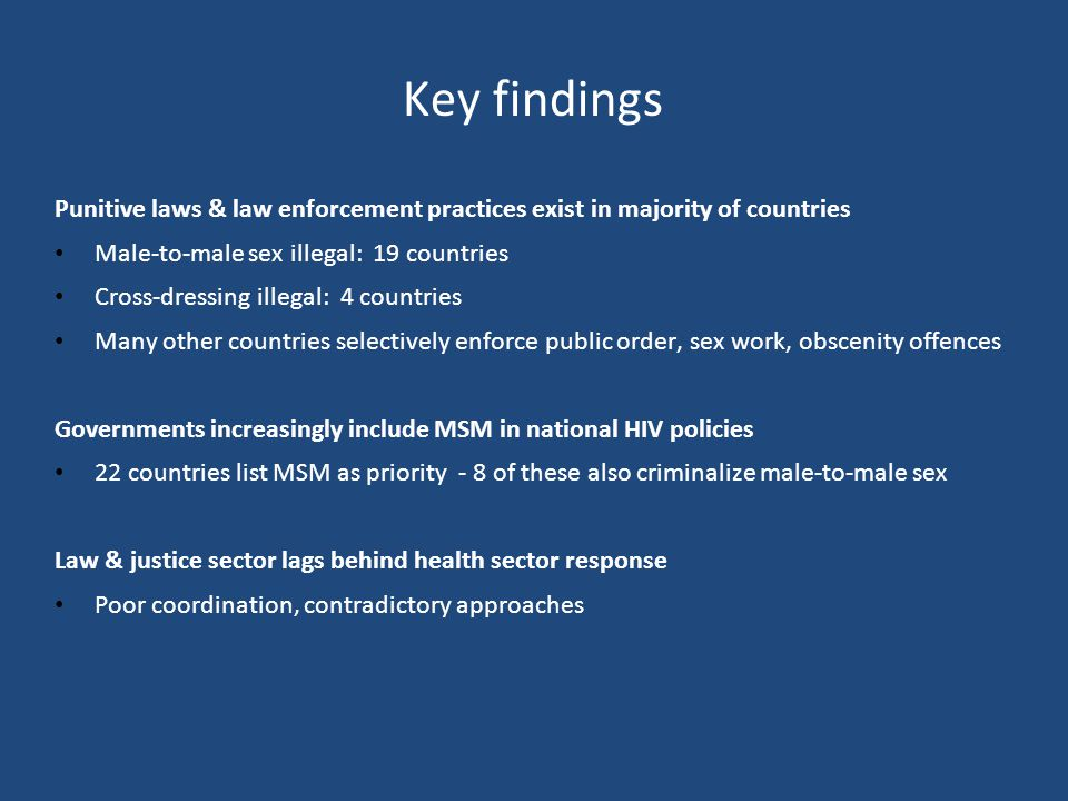 Key findings Punitive laws & law enforcement practices exist in majority of countries Male-to-male sex illegal: 19 countries Cross-dressing illegal: 4 countries Many other countries selectively enforce public order, sex work, obscenity offences Governments increasingly include MSM in national HIV policies 22 countries list MSM as priority - 8 of these also criminalize male-to-male sex Law & justice sector lags behind health sector response Poor coordination, contradictory approaches