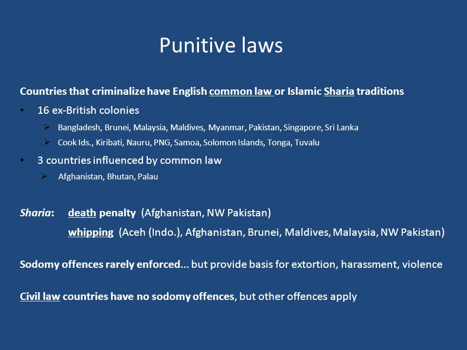 Punitive laws Countries that criminalize have English common law or Islamic Sharia traditions 16 ex-British colonies  Bangladesh, Brunei, Malaysia, Maldives, Myanmar, Pakistan, Singapore, Sri Lanka  Cook Ids., Kiribati, Nauru, PNG, Samoa, Solomon Islands, Tonga, Tuvalu 3 countries influenced by common law  Afghanistan, Bhutan, Palau Sharia: death penalty (Afghanistan, NW Pakistan) whipping (Aceh (Indo.), Afghanistan, Brunei, Maldives, Malaysia, NW Pakistan) Sodomy offences rarely enforced...