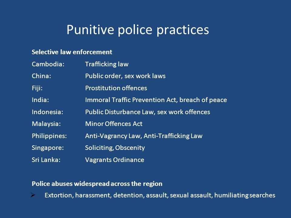 Punitive police practices Selective law enforcement Cambodia:Trafficking law China:Public order, sex work laws Fiji: Prostitution offences India:Immoral Traffic Prevention Act, breach of peace Indonesia: Public Disturbance Law, sex work offences Malaysia:Minor Offences Act Philippines:Anti-Vagrancy Law, Anti-Trafficking Law Singapore: Soliciting, Obscenity Sri Lanka: Vagrants Ordinance Police abuses widespread across the region  Extortion, harassment, detention, assault, sexual assault, humiliating searches