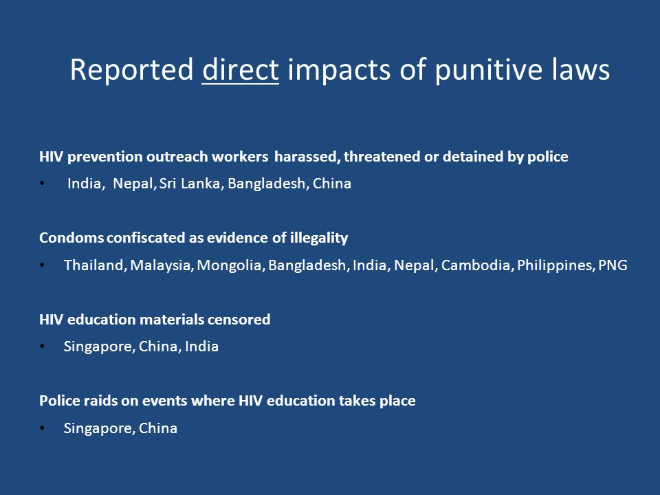 Reported direct impacts of punitive laws HIV prevention outreach workers harassed, threatened or detained by police India, Nepal, Sri Lanka, Bangladesh, China Condoms confiscated as evidence of illegality Thailand, Malaysia, Mongolia, Bangladesh, India, Nepal, Cambodia, Philippines, PNG HIV education materials censored Singapore, China, India Police raids on events where HIV education takes place Singapore, China