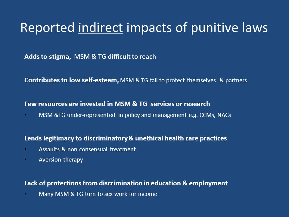 Reported indirect impacts of punitive laws Adds to stigma, MSM & TG difficult to reach Contributes to low self-esteem, MSM & TG fail to protect themselves & partners Few resources are invested in MSM & TG services or research MSM &TG under-represented in policy and management e.g.