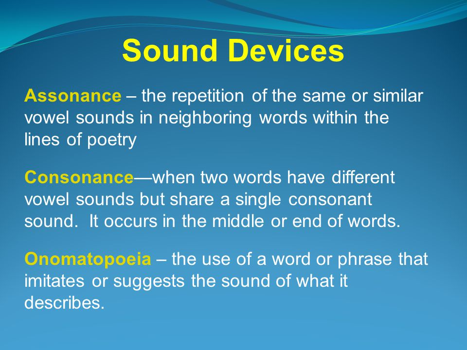 Assonance – the repetition of the same or similar vowel sounds in neighboring words within the lines of poetry Consonance—when two words have different vowel sounds but share a single consonant sound.