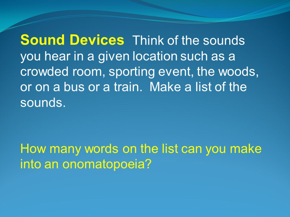 Sound Devices Think of the sounds you hear in a given location such as a crowded room, sporting event, the woods, or on a bus or a train.