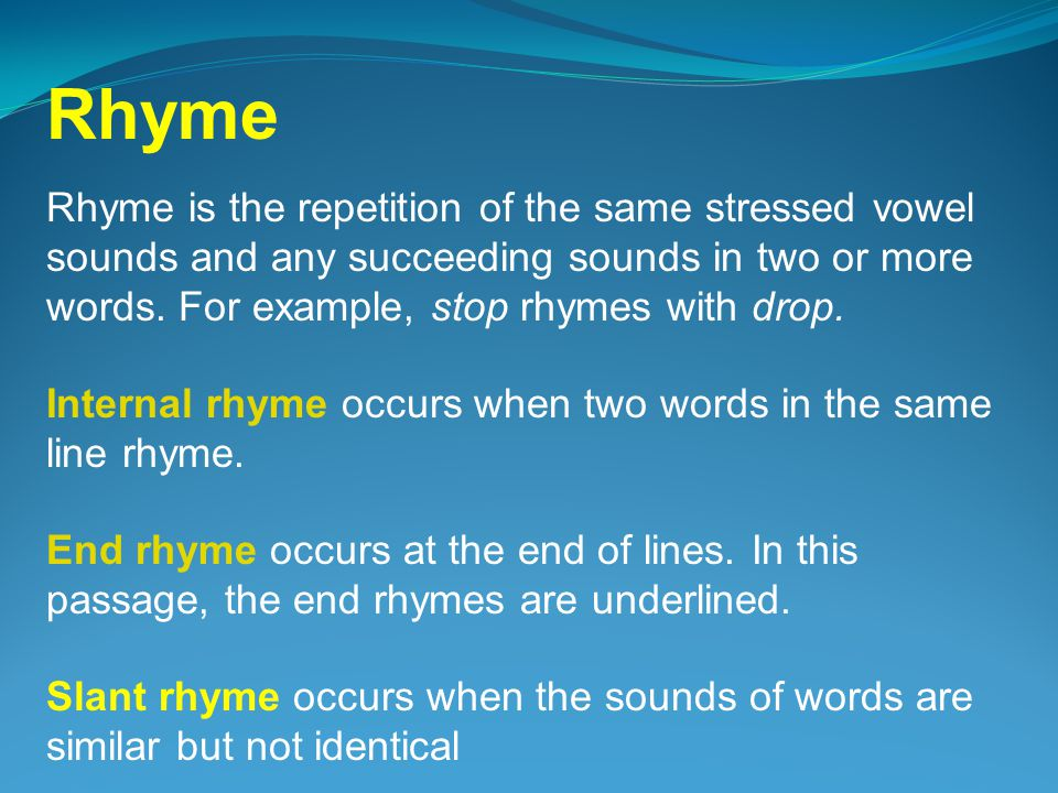 Rhyme is the repetition of the same stressed vowel sounds and any succeeding sounds in two or more words.